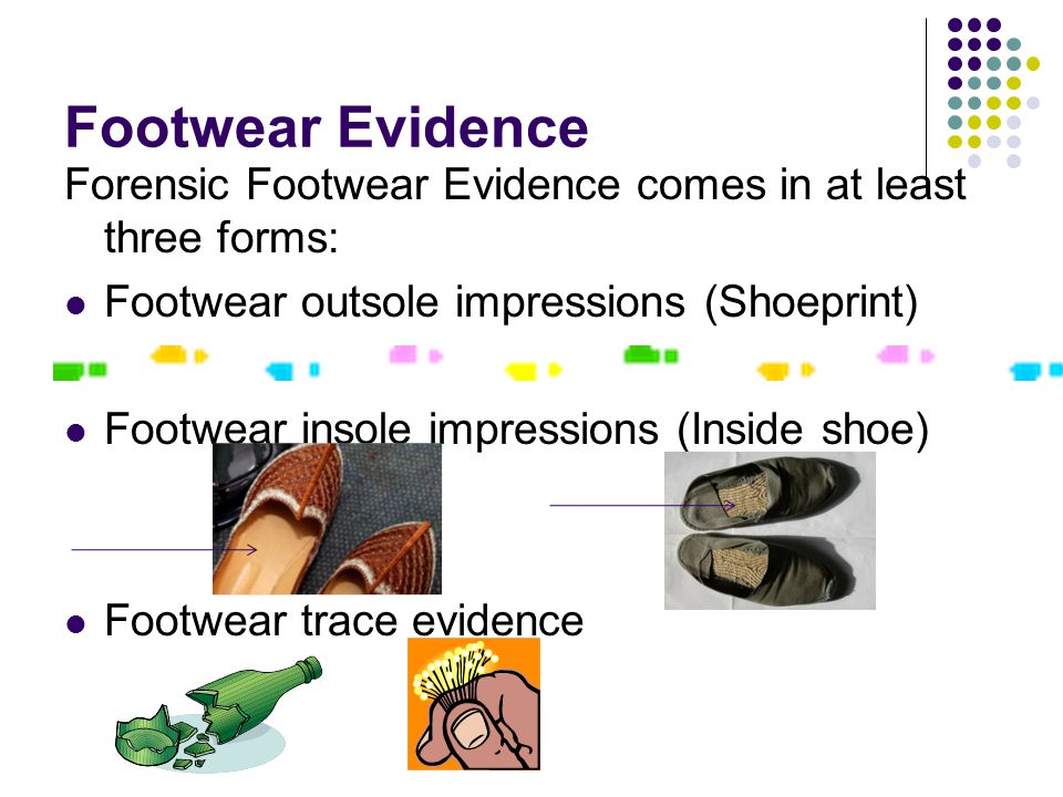 Footwear Evidence Forensic Footwear Evidence comes in at least three forms: Footwear outsole impressions (Shoeprint) Footwear insole impressions (Inside shoe) Footwear trace evidence