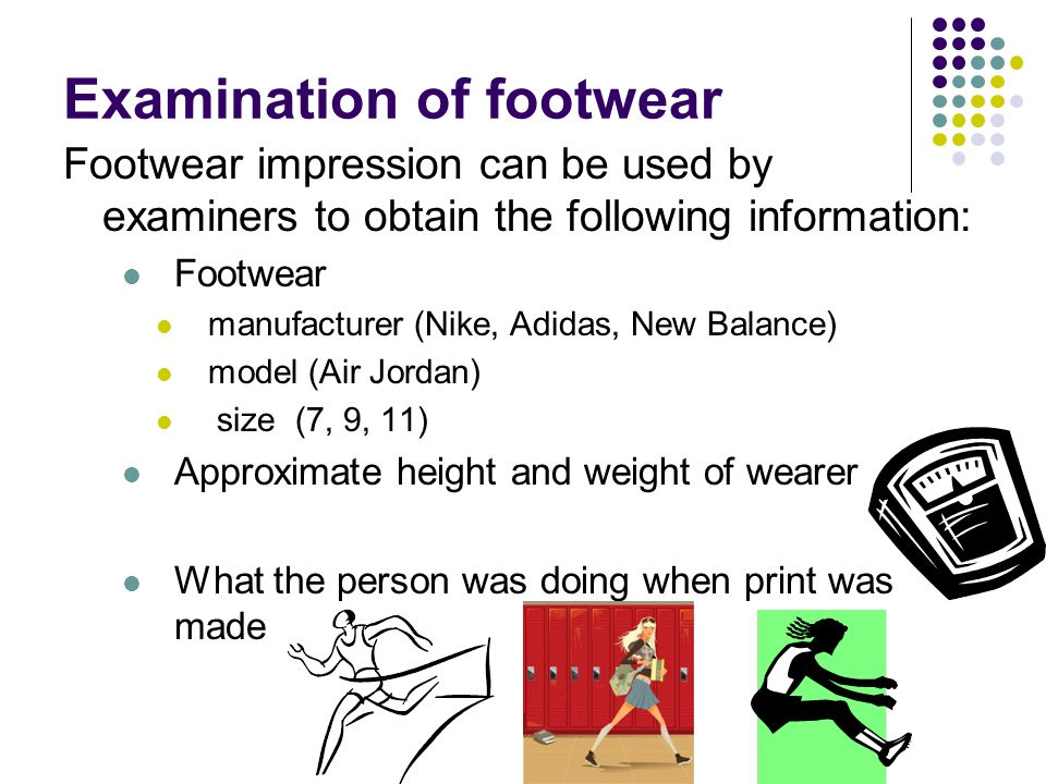 Examination of footwear Footwear impression can be used by examiners to obtain the following information: Footwear manufacturer (Nike, Adidas, New Balance) model (Air Jordan) size (7, 9, 11) Approximate height and weight of wearer What the person was doing when print was made