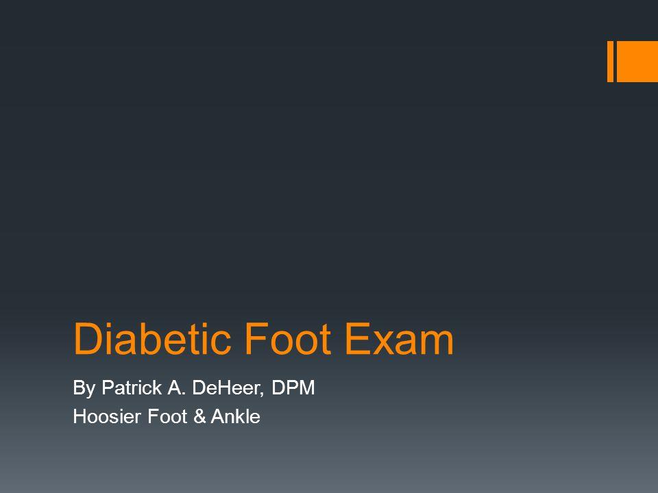 Diabetic Foot Exam By Patrick A. DeHeer, DPM Hoosier Foot & Ankle