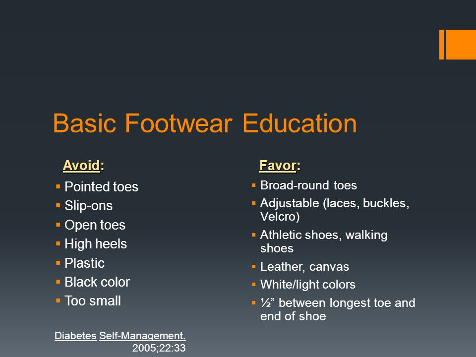 Avoid: Favor: Basic Footwear Education Pointed toes Slip-ons Open toes High heels Plastic Black color Too small Broad-round toes Adjustable (laces, bu