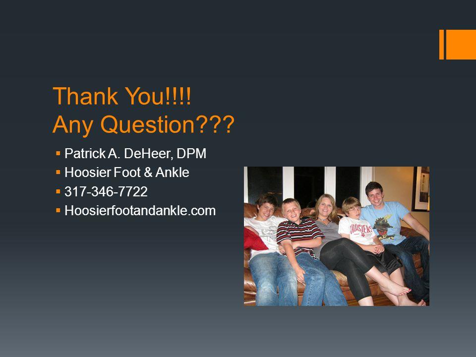 Thank You!!!! Any Question??? Patrick A. DeHeer, DPM Hoosier Foot & Ankle 317-346-7722 Hoosierfootandankle.com