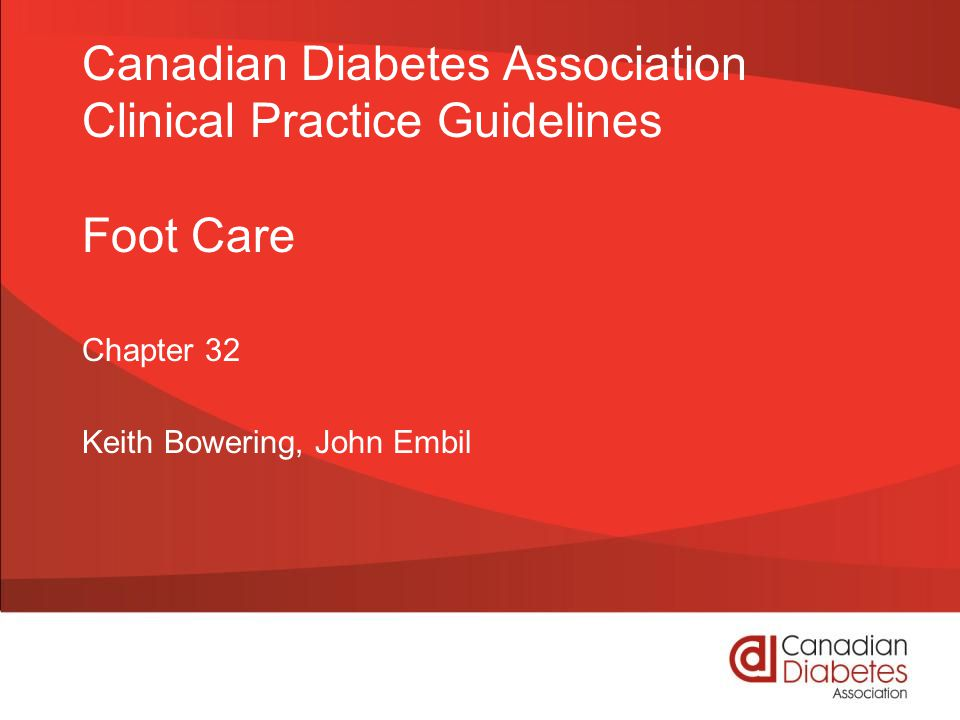 guidelines.diabetes.ca | 1-800-BANTING (226-8464) | diabetes.ca Copyright © 2013 Canadian Diabetes Association EDUCATE about proper foot care EXAMINE for structural, vascular, neuropathy problems DO a 10 gram monofilament assessment IDENTIFY those at high risk of foot ulcers and educate, assess more frequently, consider footwear REFER ulcers to multidisciplinary team specialized in foot care 2013 Foot Care Checklist