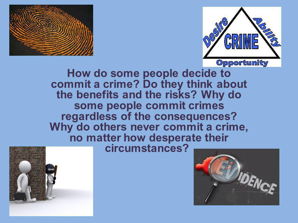 How do some people decide to commit a crime? Do they think about the benefits and the risks? Why do some people commit crimes regardless of the conseq