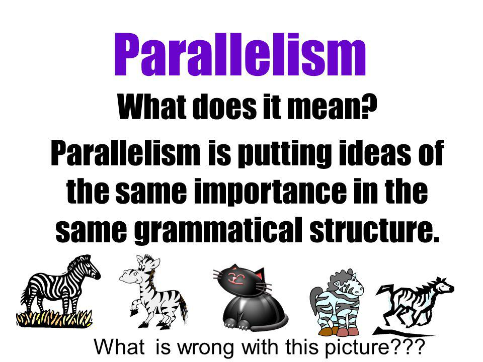 Parallelism What does it mean? Parallelism is putting ideas of the same importance in the same grammatical structure. What is wrong with this picture?