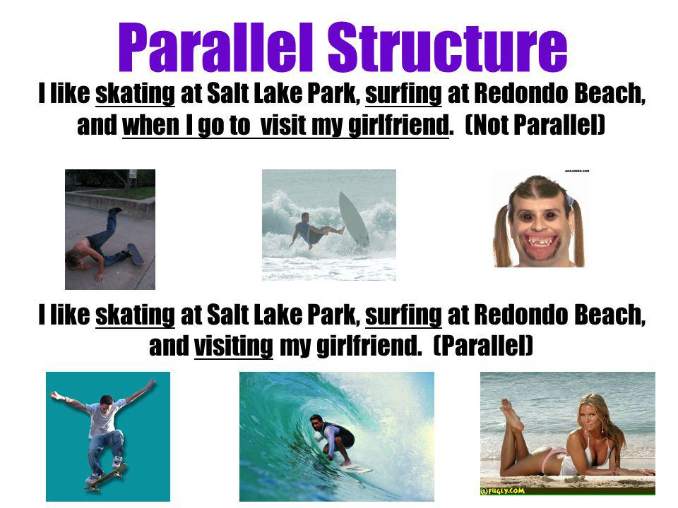 Parallel Structure I like skating at Salt Lake Park, surfing at Redondo Beach, and when I go to visit my girlfriend. (Not Parallel) I like skating at