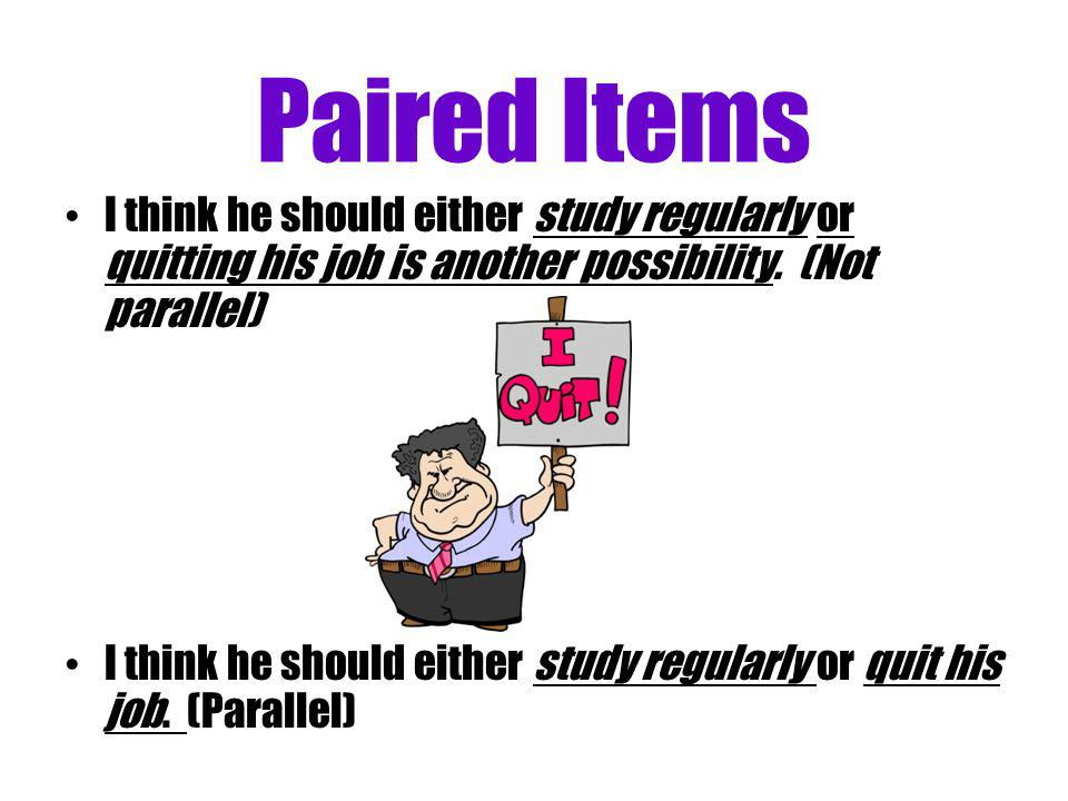 Paired Items I think he should either study regularly or quitting his job is another possibility. (Not parallel) I think he should either study regula