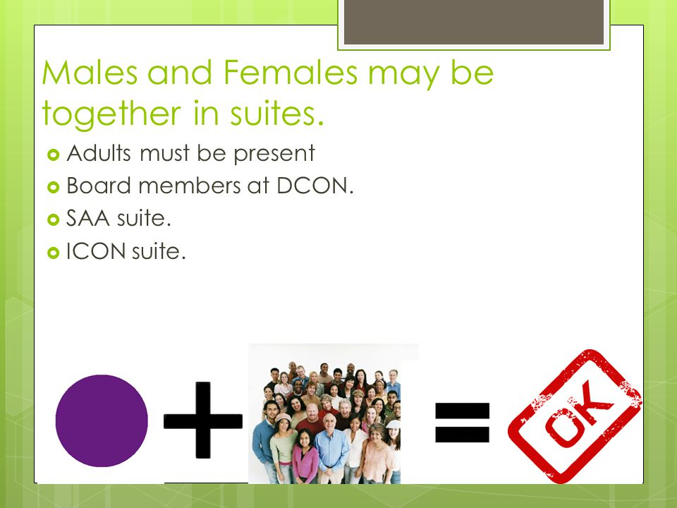Males and Females may be together in suites. Adults must be present Board members at DCON.