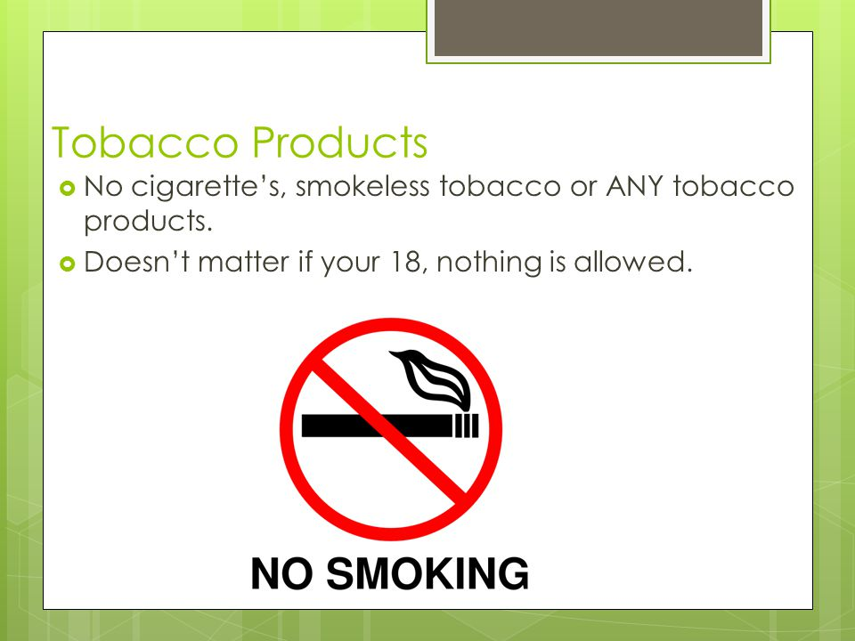 Tobacco Products No cigarettes, smokeless tobacco or ANY tobacco products.