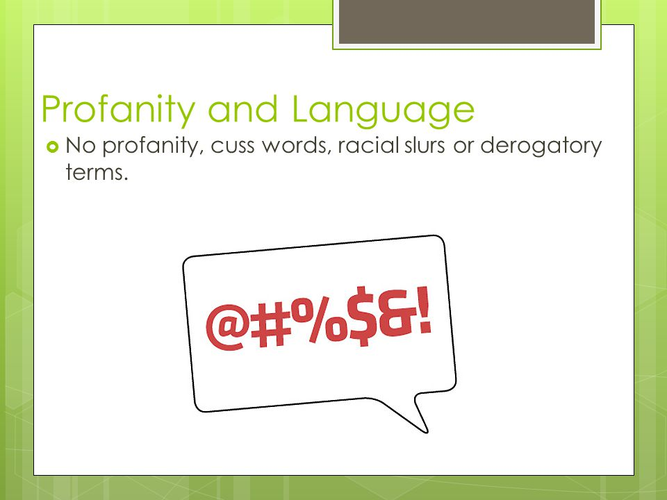 Profanity and Language No profanity, cuss words, racial slurs or derogatory terms.