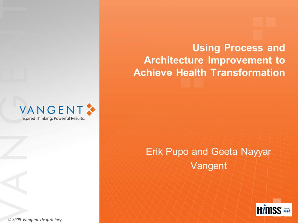 © 2009 Vangent Proprietary Other examples where an enterprise architecture can help A healthcare organization can develop a patients complete medical history by drilling down into several incompatible systems managed by diverse providers Groups of hospitals, whether allied informally or as part of a network, can use strategic sourcing techniques to jointly manage demand planning and fulfillment for drugs, supplies, and equipment Create a risk management framework to help determine whether a new system is needed and what the risks of that system are