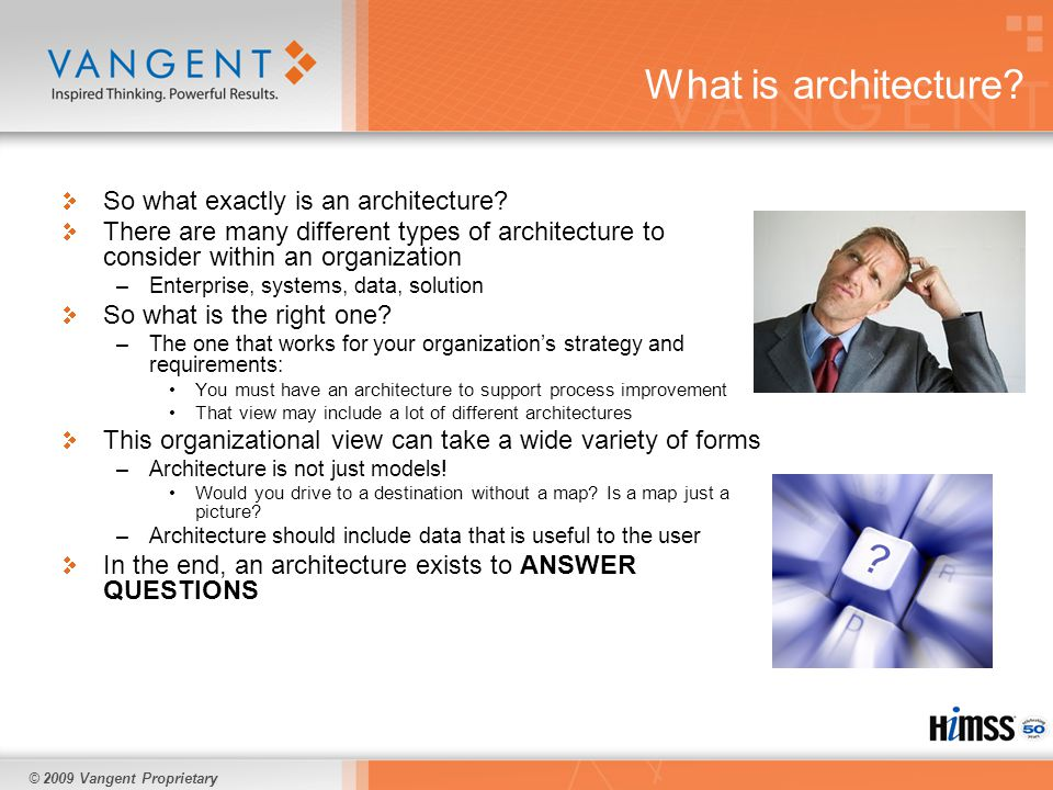 © 2009 Vangent Proprietary Conclusions Architecture is paramount to managing the changes that are forthcoming in healthcare Most healthcare organizations are not prepared to manage this change and will invariably experience process or technology trauma Just getting started in building an enterprise architecture is not enough – it has to be done right Even a high-level enterprise architecture can help – detail is important but not critical in all cases