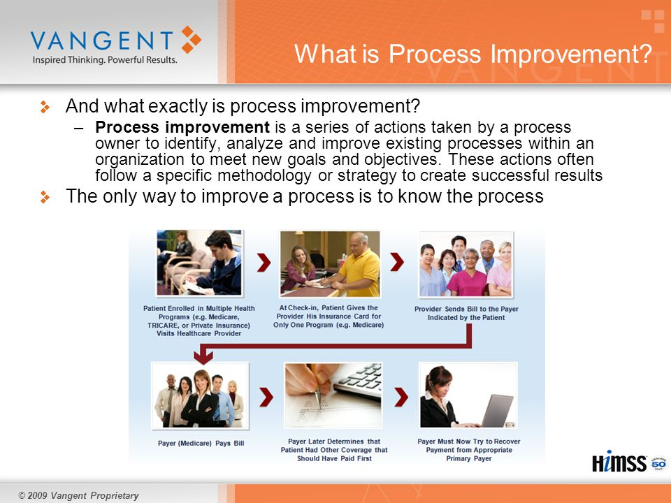 © 2009 Vangent Proprietary What is Process Improvement? And what exactly is process improvement? –Process improvement is a series of actions taken by