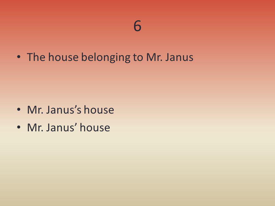 6 The house belonging to Mr. Janus Mr. Januss house Mr. Janus house