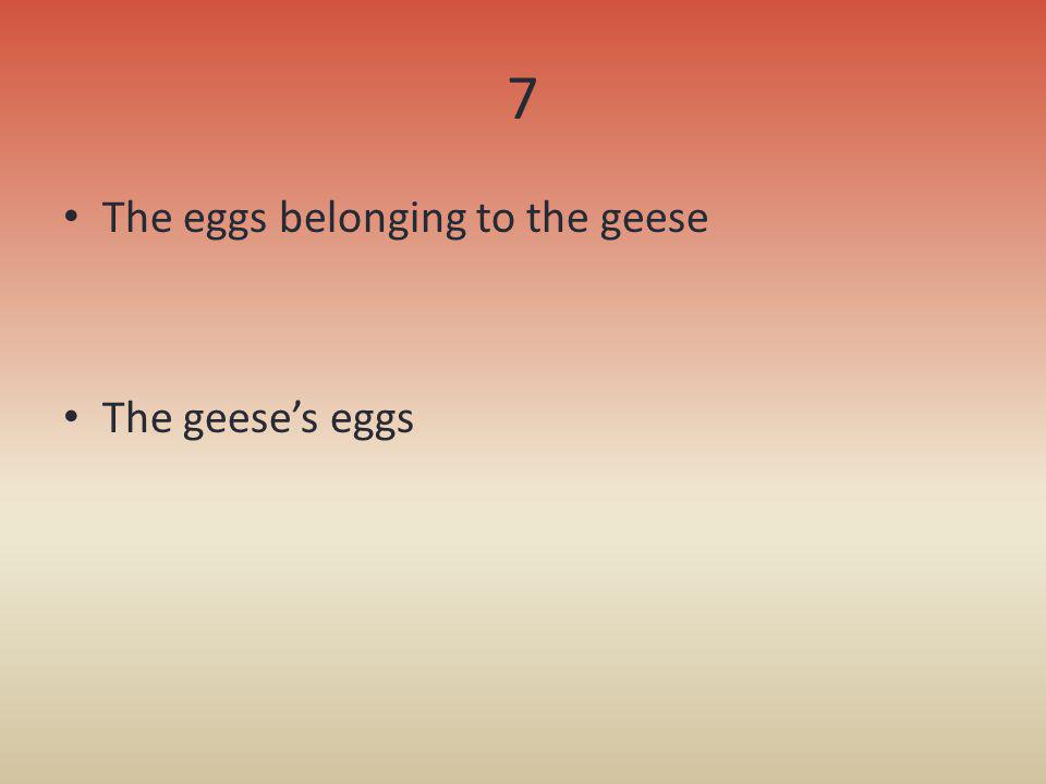7 The eggs belonging to the geese The geeses eggs