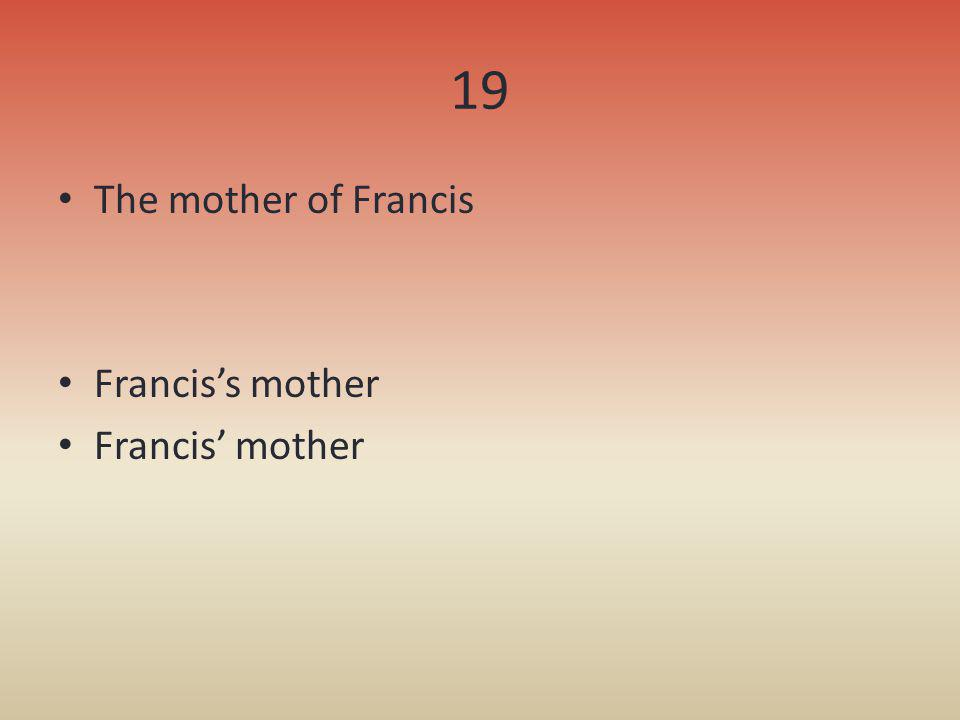 19 The mother of Francis Franciss mother Francis mother
