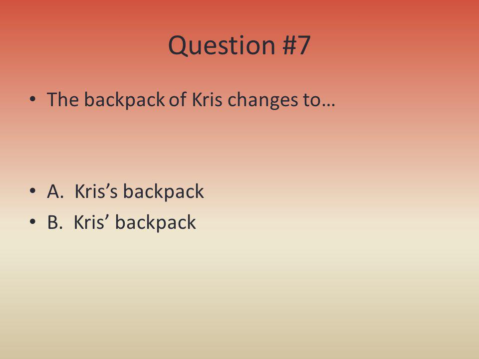 Question #7 The backpack of Kris changes to… A. Kriss backpack B. Kris backpack