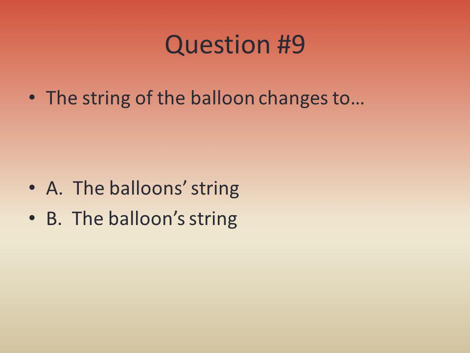 Question #9 The string of the balloon changes to… A. The balloons string B. The balloons string