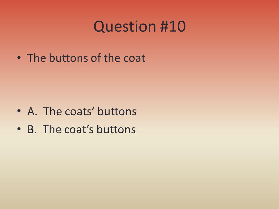 Question #10 The buttons of the coat A. The coats buttons B. The coats buttons