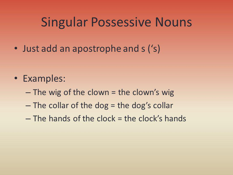 Singular Possessive Nouns Just add an apostrophe and s (s) Examples: – The wig of the clown = the clowns wig – The collar of the dog = the dogs collar