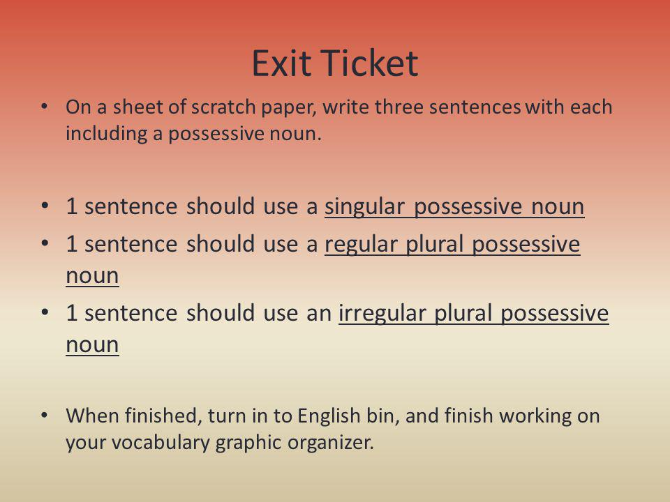 Exit Ticket On a sheet of scratch paper, write three sentences with each including a possessive noun. 1 sentence should use a singular possessive noun