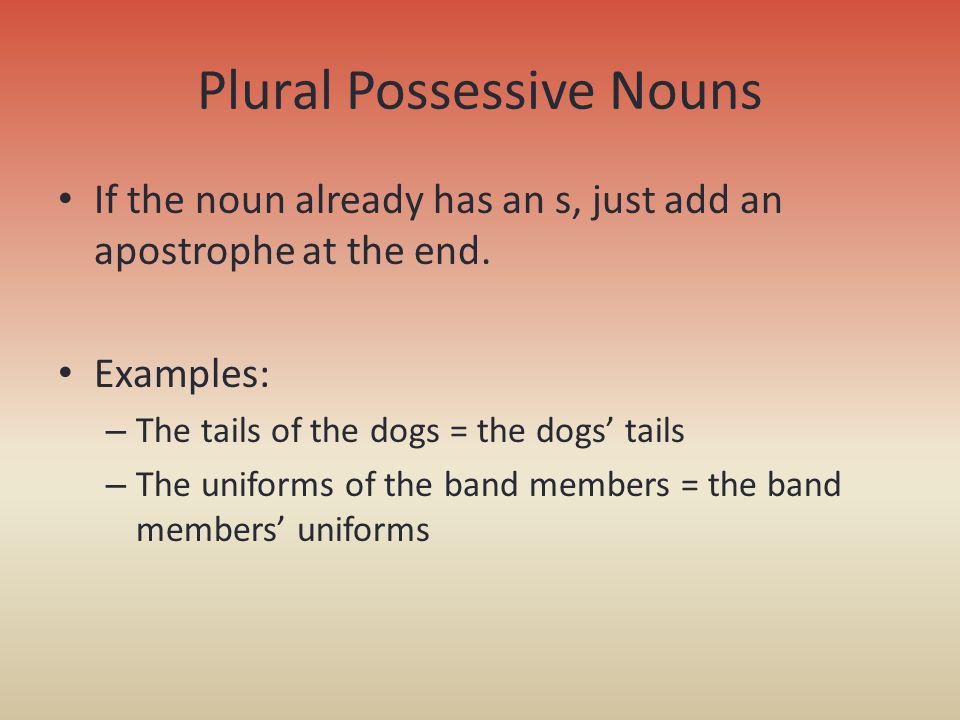 Plural Possessive Nouns If the noun already has an s, just add an apostrophe at the end. Examples: – The tails of the dogs = the dogs tails – The unif