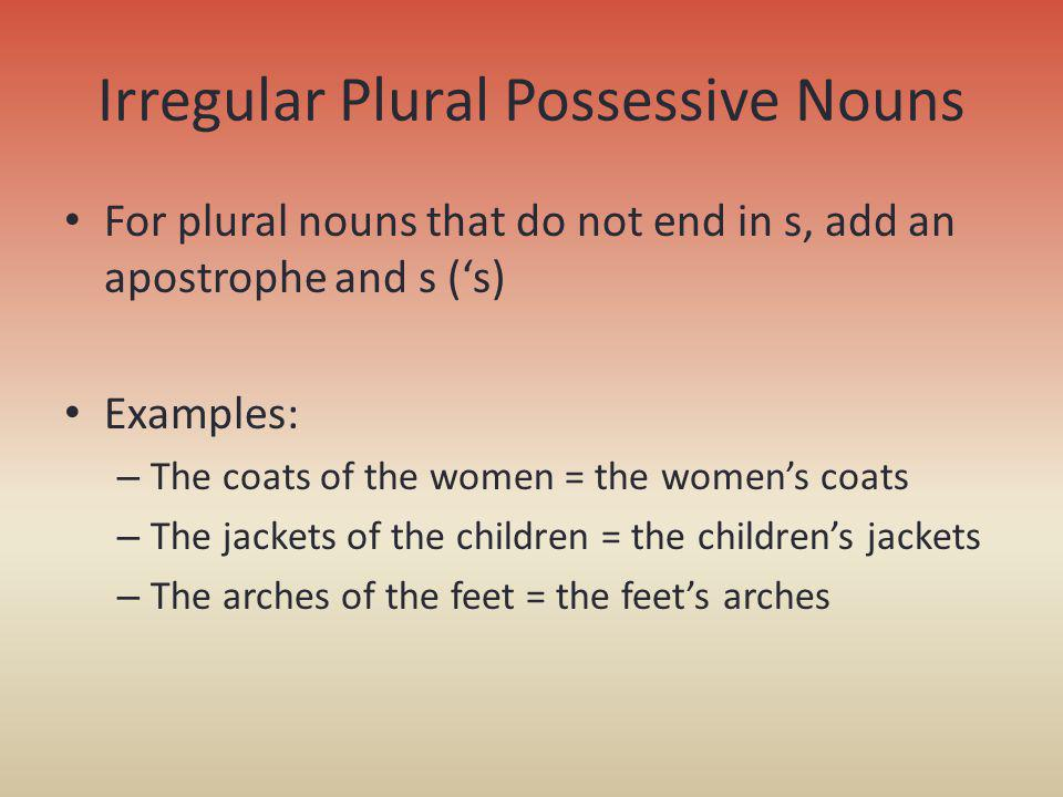 Irregular Plural Possessive Nouns For plural nouns that do not end in s, add an apostrophe and s (s) Examples: – The coats of the women = the womens c
