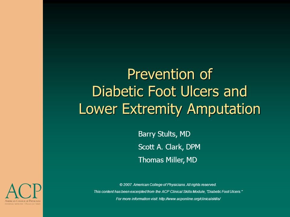 Prevention of Diabetic Foot Ulcers and Lower Extremity Amputation Barry Stults, MD Scott A. Clark, DPM Thomas Miller, MD © 2007. American College of P