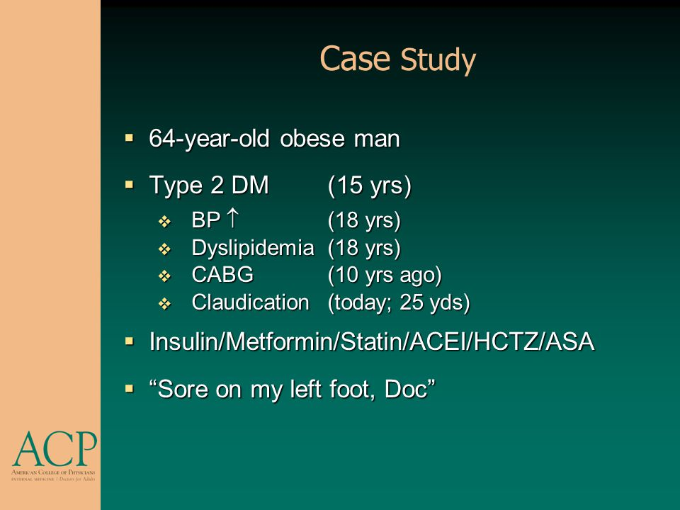 Case Study 64-year-old obese man 64-year-old obese man Type 2 DM (15 yrs) Type 2 DM (15 yrs) BP (18 yrs) BP (18 yrs) Dyslipidemia(18 yrs) Dyslipidemia
