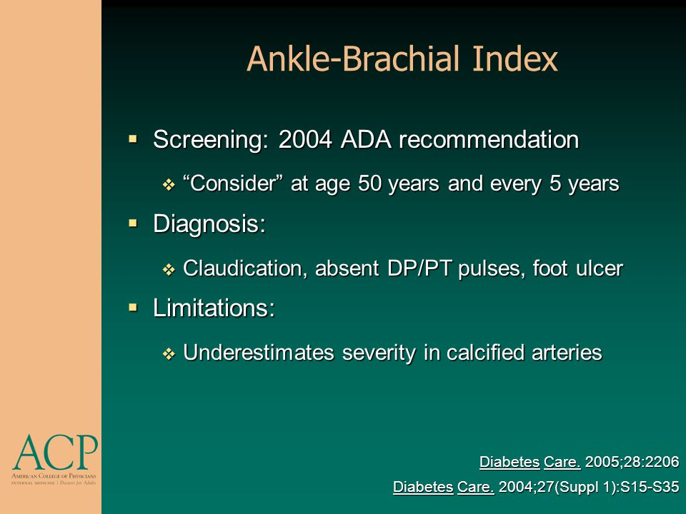 Ankle-Brachial Index Screening: 2004 ADA recommendation Screening: 2004 ADA recommendation Consider at age 50 years and every 5 years Consider at age