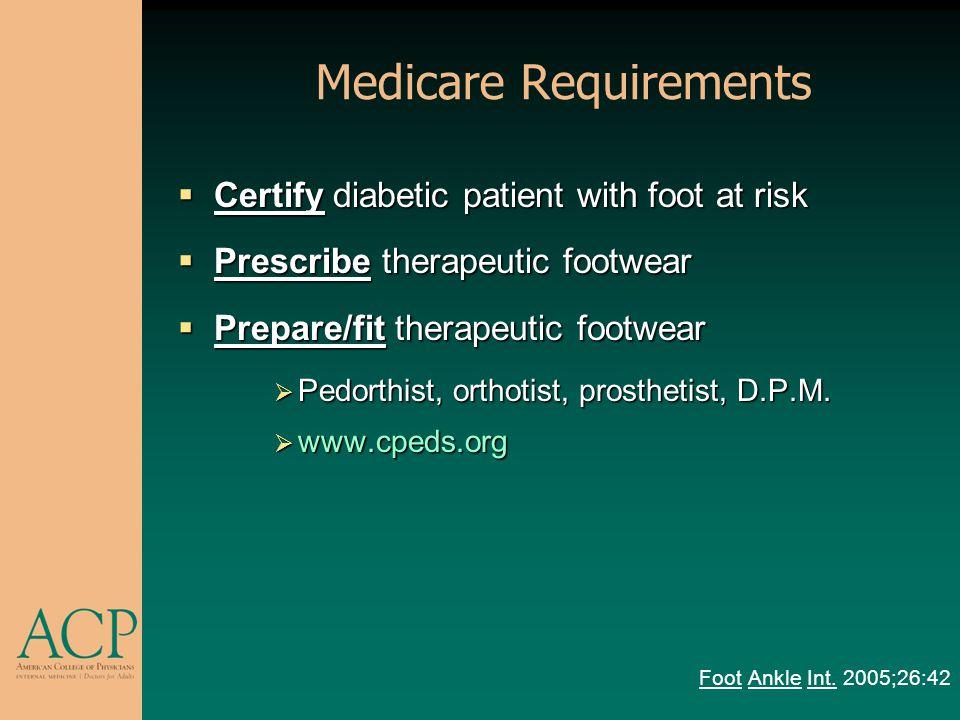 Medicare Requirements Certify diabetic patient with foot at risk Certify diabetic patient with foot at risk Prescribe therapeutic footwear Prescribe t
