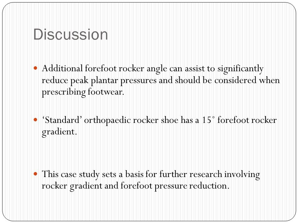 Discussion Additional forefoot rocker angle can assist to significantly reduce peak plantar pressures and should be considered when prescribing footwe