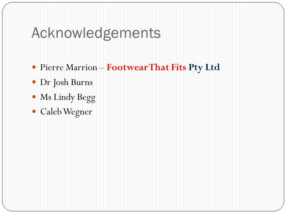 Acknowledgements Pierre Marrion – Footwear That Fits Pty Ltd Dr Josh Burns Ms Lindy Begg Caleb Wegner