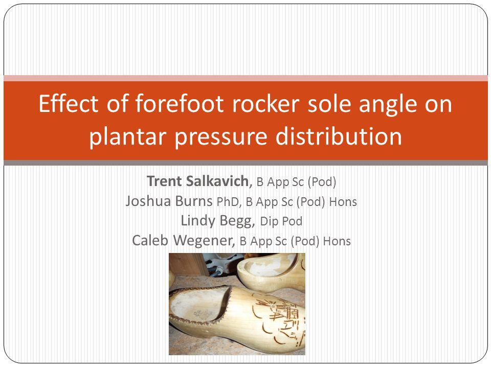 Trent Salkavich, B App Sc (Pod) Joshua Burns PhD, B App Sc (Pod) Hons Lindy Begg, Dip Pod Caleb Wegener, B App Sc (Pod) Hons Effect of forefoot rocker