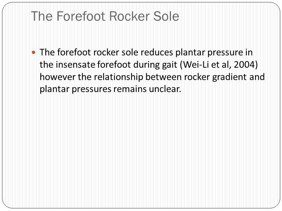 The Forefoot Rocker Sole The forefoot rocker sole reduces plantar pressure in the insensate forefoot during gait (Wei-Li et al, 2004) however the rela