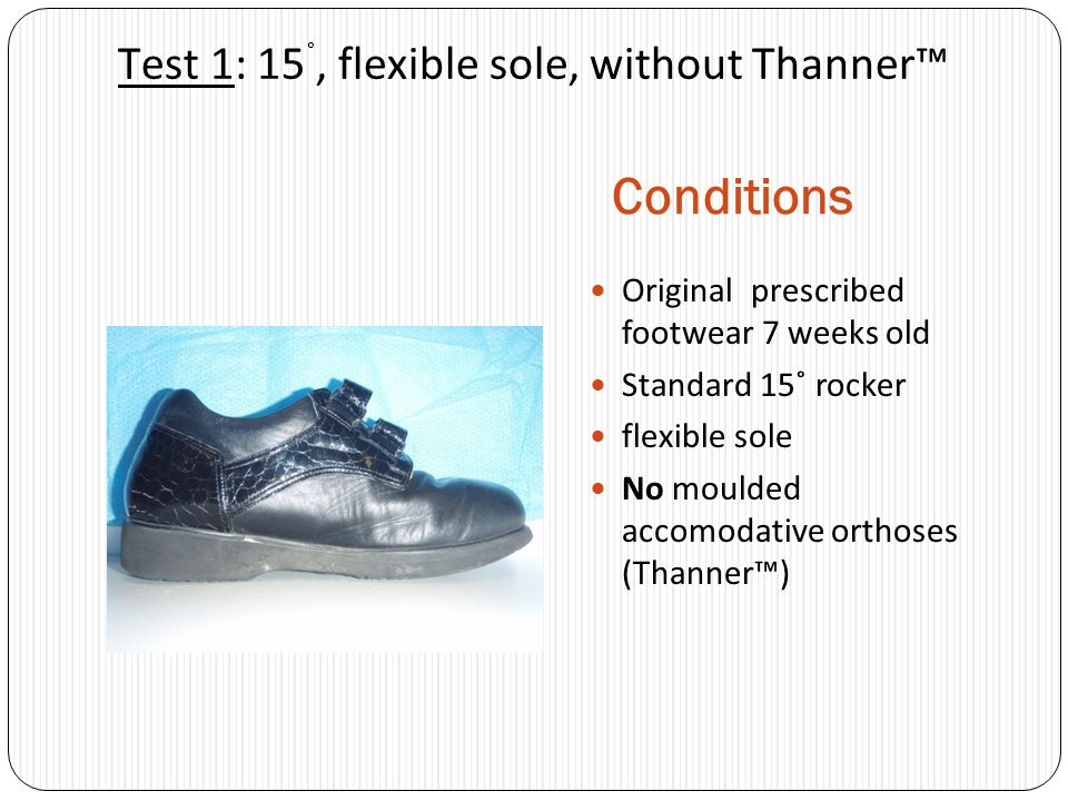 Test 1: 15 ˚, flexible sole, without Thanner Conditions Original prescribed footwear 7 weeks old Standard 15˚ rocker flexible sole No moulded accomoda