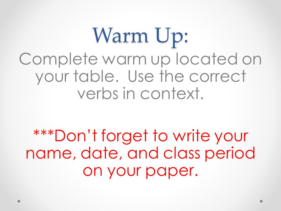 Warm Up: Complete warm up located on your table. Use the correct verbs in context. ***Dont forget to write your name, date, and class period on your p