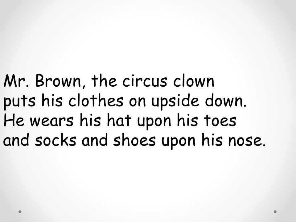 Mr. Brown, the circus clown puts his clothes on upside down. He wears his hat upon his toes and socks and shoes upon his nose.