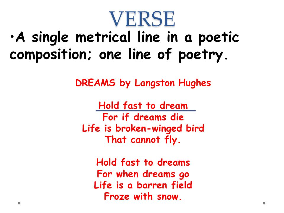 VERSE A single metrical line in a poetic composition; one line of poetry. DREAMS by Langston Hughes Hold fast to dream For if dreams die Life is broke