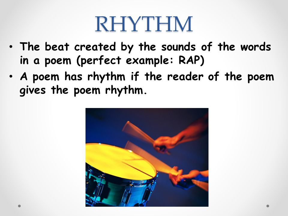 RHYTHM The beat created by the sounds of the words in a poem (perfect example: RAP) A poem has rhythm if the reader of the poem gives the poem rhythm.