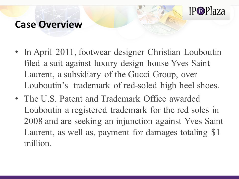 In April 2011, footwear designer Christian Louboutin filed a suit against luxury design house Yves Saint Laurent, a subsidiary of the Gucci Group, over Louboutins trademark of red-soled high heel shoes.