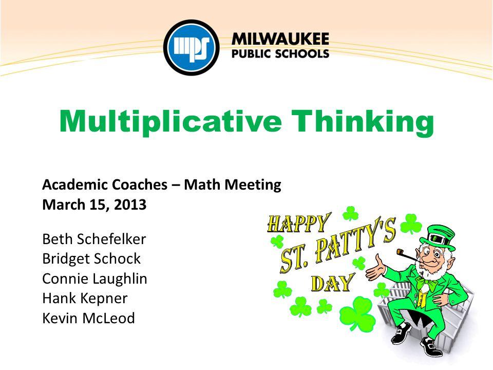Academic Coaches – Math Meeting March 15, 2013 Beth Schefelker Bridget Schock Connie Laughlin Hank Kepner Kevin McLeod Multiplicative Thinking