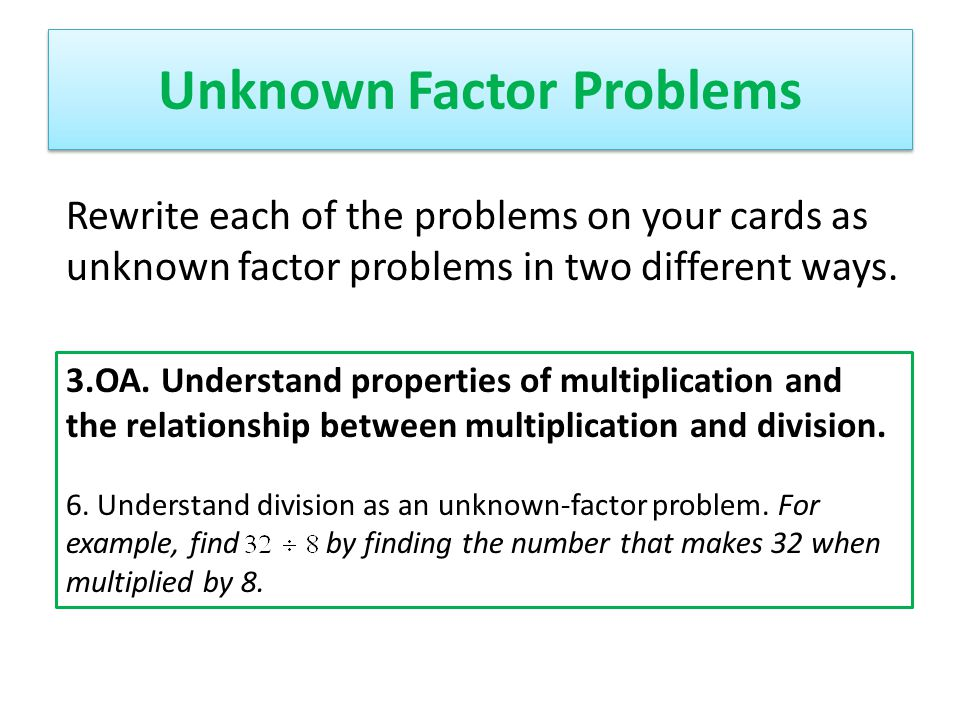 Unknown Factor Problems Rewrite each of the problems on your cards as unknown factor problems in two different ways. 3.OA. Understand properties of mu