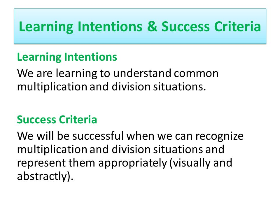 Learning Intentions & Success Criteria Learning Intentions We are learning to understand common multiplication and division situations. Success Criter