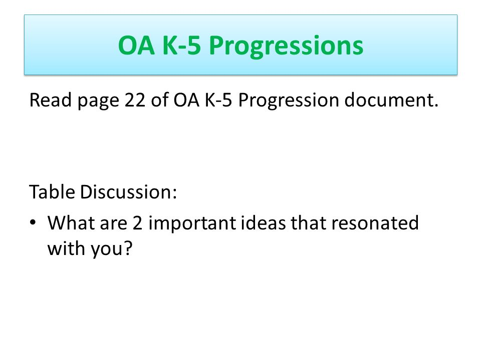 OA K-5 Progressions Read page 22 of OA K-5 Progression document. Table Discussion: What are 2 important ideas that resonated with you?