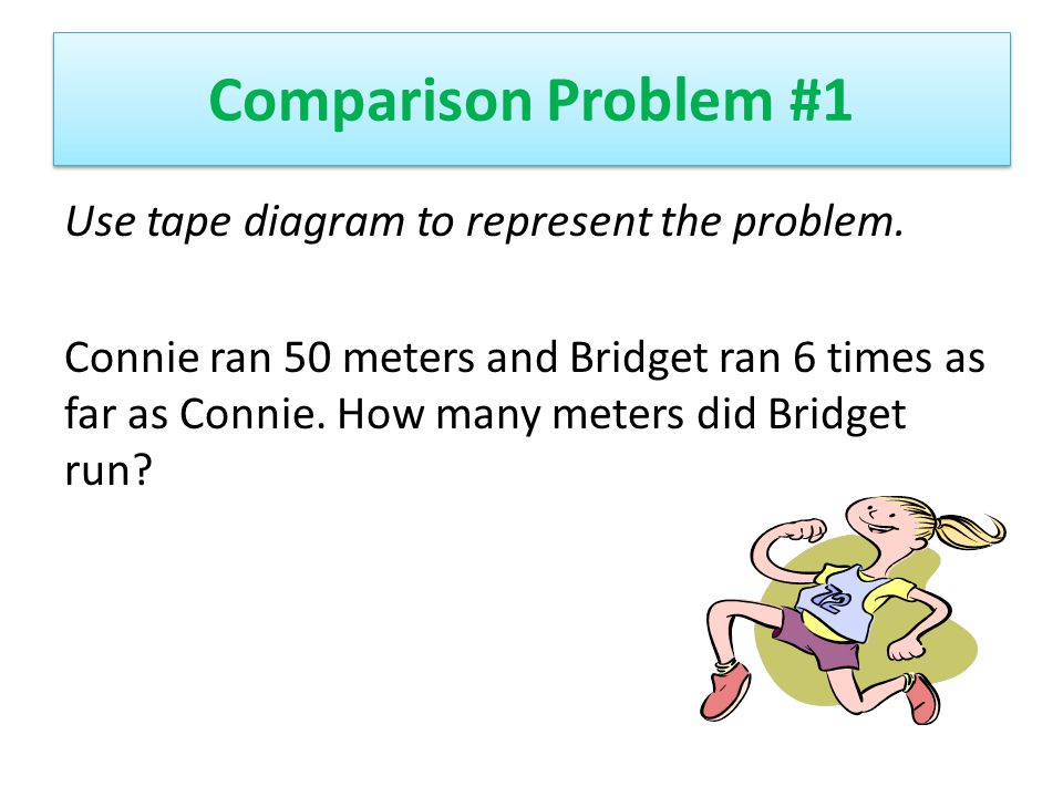 Comparison Problem #1 Use tape diagram to represent the problem. Connie ran 50 meters and Bridget ran 6 times as far as Connie. How many meters did Br