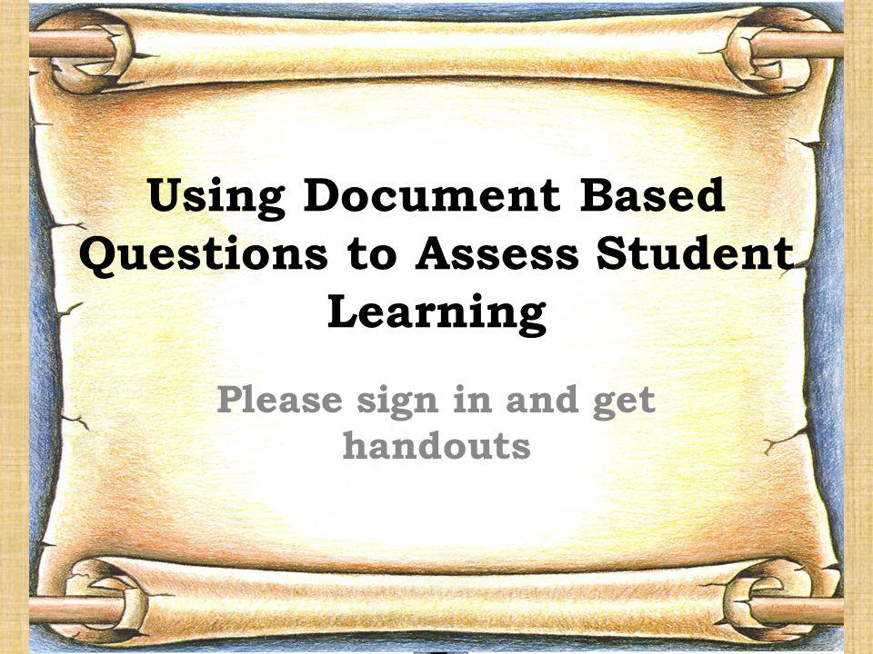 Using Document Based Questions to Assess Student Learning Please sign in and get handouts