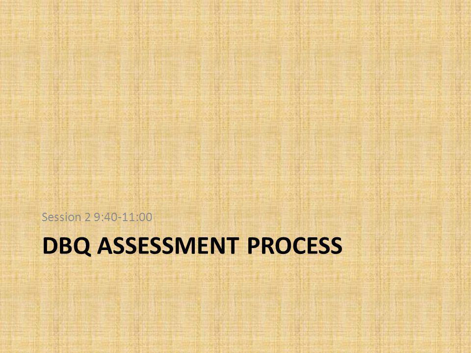 DBQ ASSESSMENT PROCESS Session 2 9:40-11:00