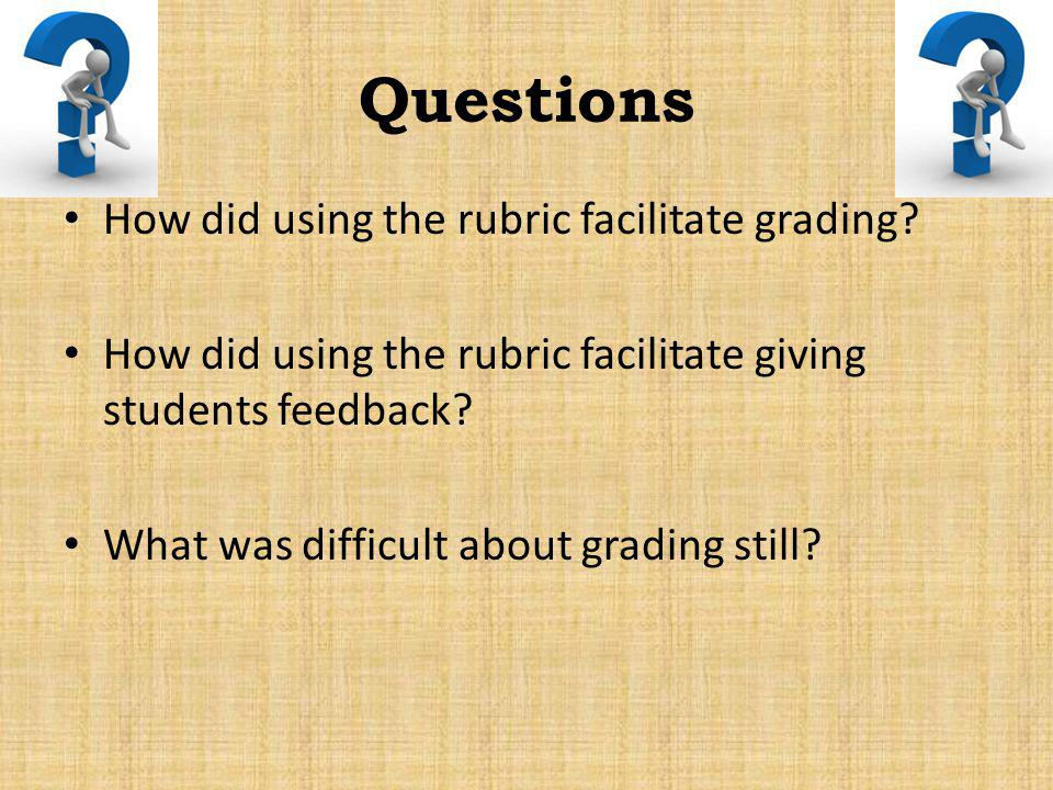 Questions How did using the rubric facilitate grading? How did using the rubric facilitate giving students feedback? What was difficult about grading