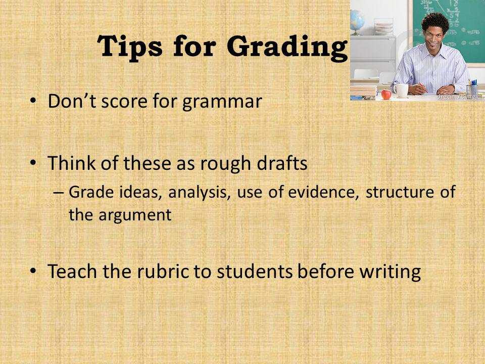Tips for Grading Dont score for grammar Think of these as rough drafts – Grade ideas, analysis, use of evidence, structure of the argument Teach the r
