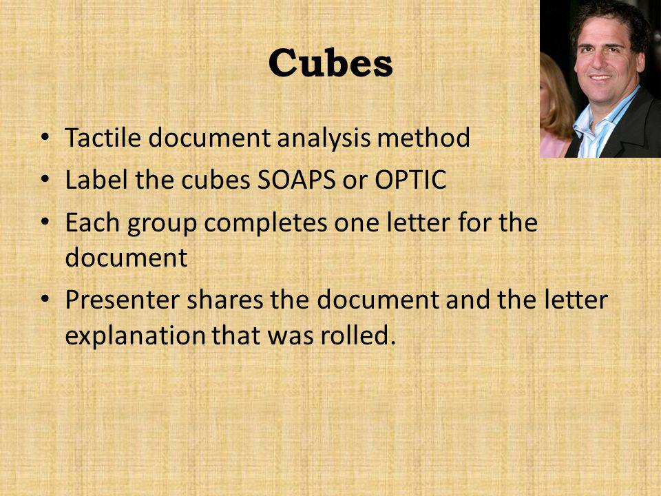 Cubes Tactile document analysis method Label the cubes SOAPS or OPTIC Each group completes one letter for the document Presenter shares the document a